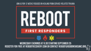 REBOOT First Responders: Starts September 25 at 6:30. Signup at rebootrecovery.com or email reboot@goodnewsumc.org with questions.
