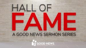Hall Of Fame: A Good News Sermon Series